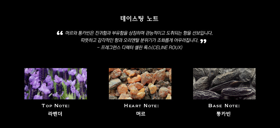 테이스팅 노트 '머르와 통카빈은 진귀함과 부유함을 상징하며 관능적이고 도취되는 향을 선보입니다. 따뜻하고 감각적인 향과 오리엔탈 분위기가 조화롭게 어우러집니다.' - 프레그런스 디렉터 셀린 록스(CELINE ROUX) TOP NOTE: 라벤더 HEART NOTE: 머르 BASE NOTE: 통카빈