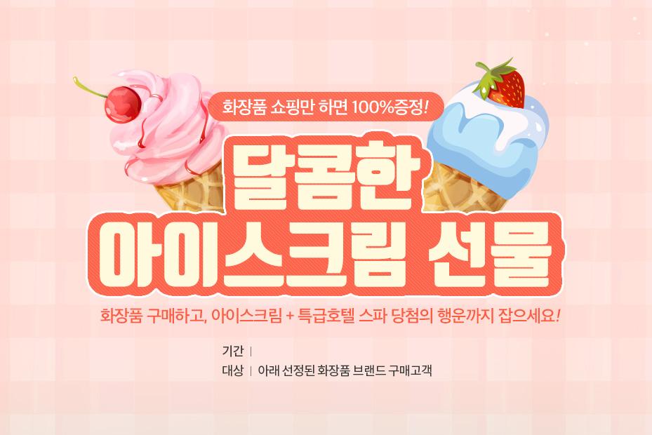 화장품 쇼핑만 하면 100% 증정! 달콤한 아이스크림 선물 화장품 구매하고, 아이스크림 + 특급호텔 스파 당첨의 행운까지 잡으세요!