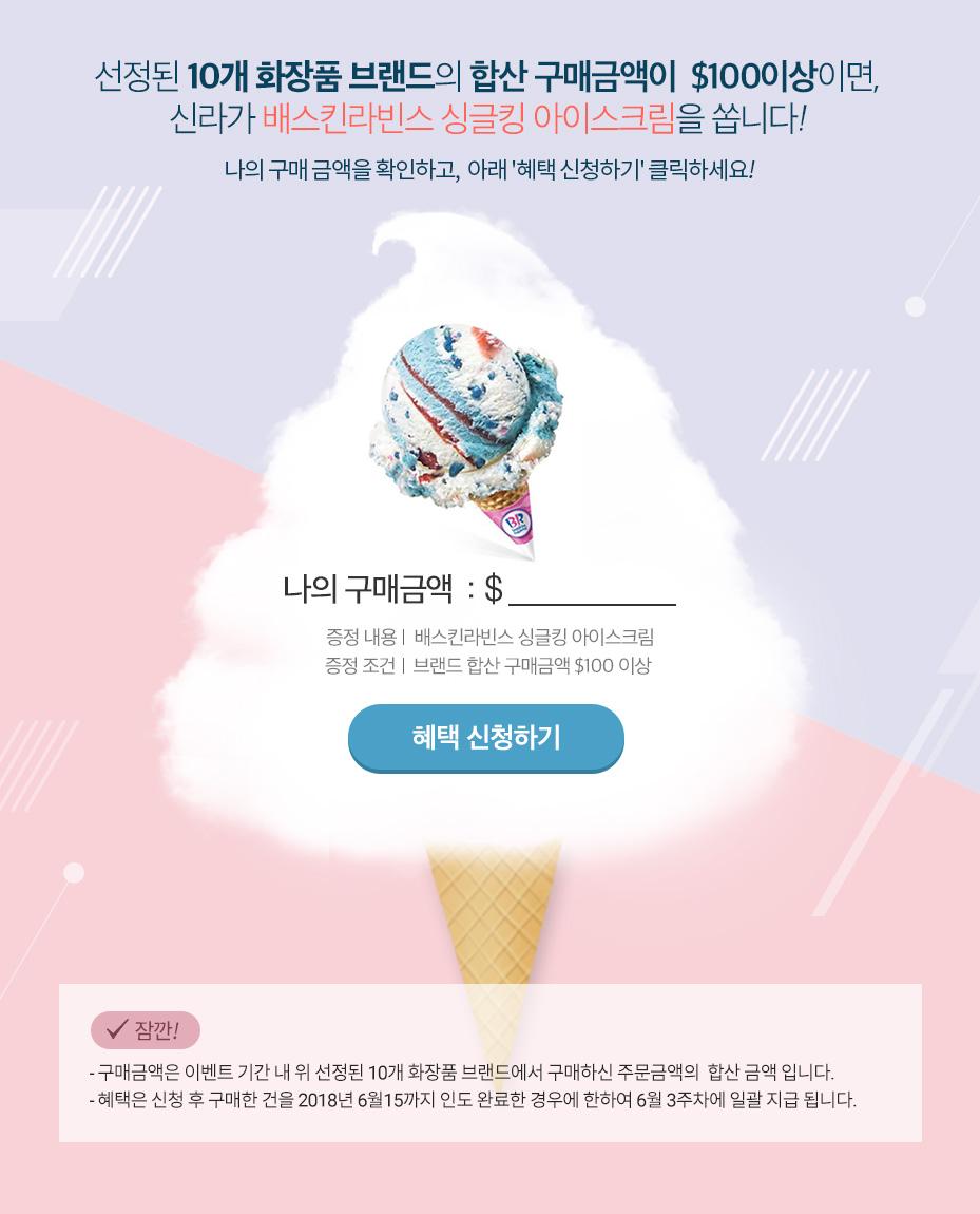 선정된 10개 화장품 브랜드의 합산 구매금액이  $100이상이면, 신라가 배스킨라빈스 싱글킹 아이스크림을 쏩니다!
