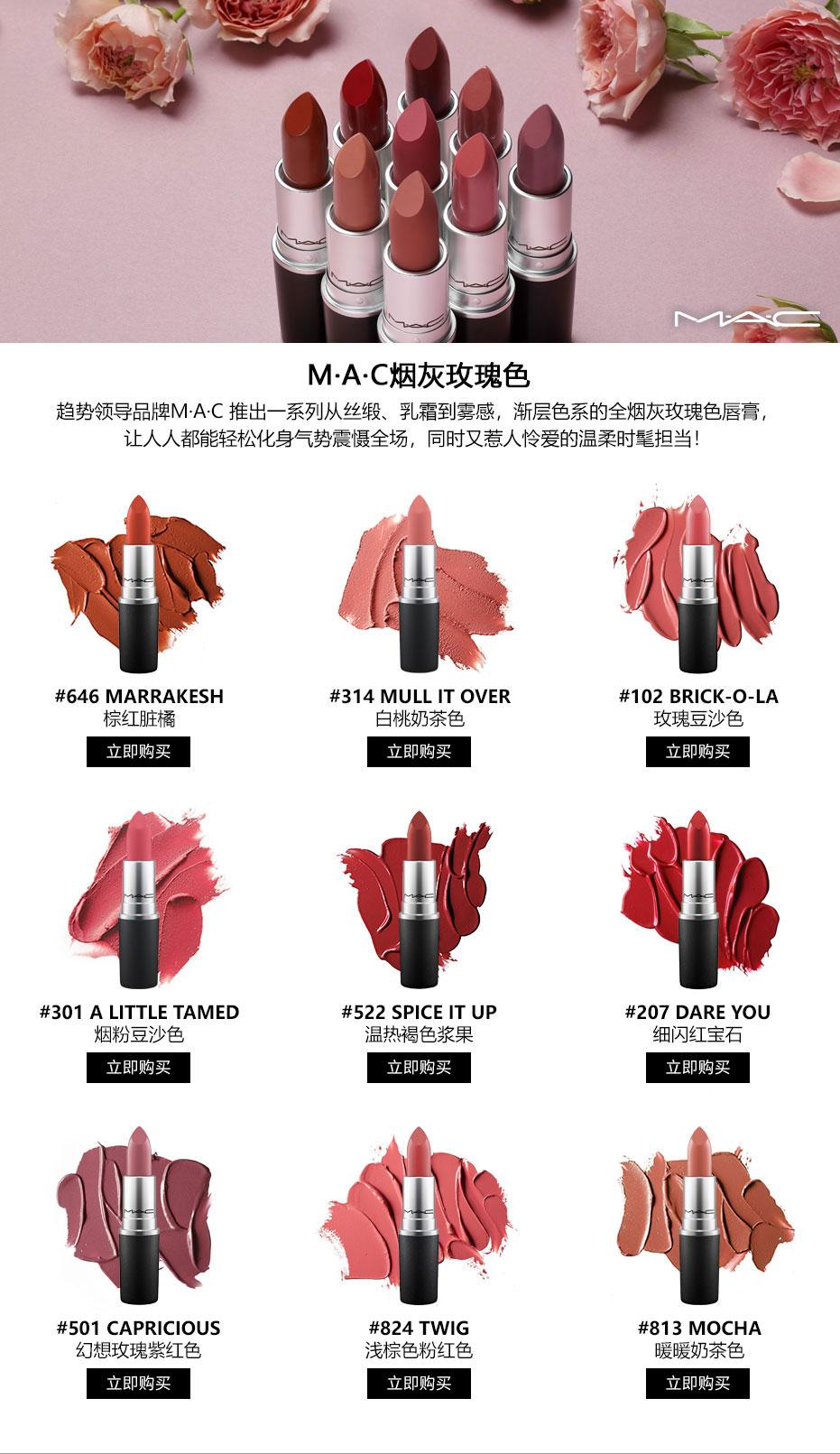 M·A·C烟灰玫瑰色 趋势领导品牌M·A·C 推出一系列从丝缎、乳霜到雾感,渐层色系的全烟灰玫瑰色唇膏, 让人人都能轻松化身气势震慑全场,同时又惹人怜爱的温柔时髦担当!