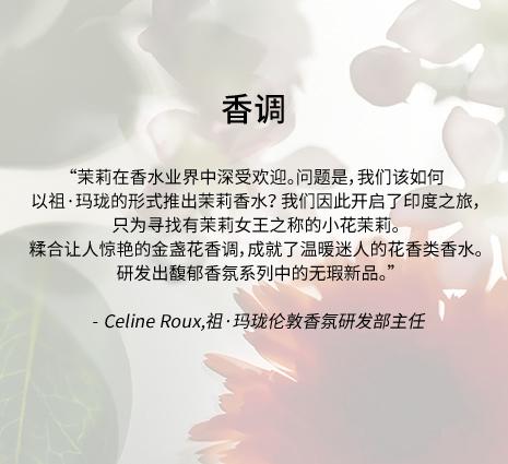香调 - '茉莉在香水业界中深受欢迎。问题是,我们该如何以祖·玛珑的形式推出茉莉香水? 我们因此开启了印度之旅,只为寻找有茉莉女王之称的小花茉莉。糅合让人惊艳的金盏花香调,成就了温暖迷人的花香类香水。研发出馥郁香氛系列中的无瑕新品。' - Celine Roux,祖·玛珑伦敦香氛研发部主任