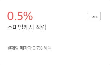 최대 0.5% 스마일캐시 적립 - 결제할 때마다 최대 0.7% 혜택