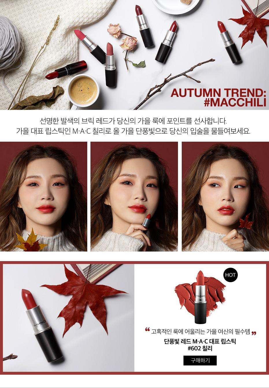 선명한 발색의 브릭 레드가 당신의 가을 룩에 포인트를 선사합니다. 가을 대표 립스틱인 M·A·C 칠리로 올 가을 단풍빛으로 당신의 입술을 물들여보세요.